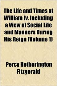 The Life and Times of William IV. Including a View of Social Life and Manners During His Reign (Volume 1) - Percy Hetherington Fitzgerald