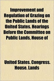 Improvement and Regulation of Grazing on the Public Lands of the United States. Hearings Before the Committee on Public Lands, House of - United States Congress House Lands