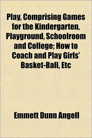 Play, Comprising Games for the Kindergarten, Playground, Schoolroom and College; How to Coach and Play Girls' Basket-Ball, Etc - Emmett Dunn Angell