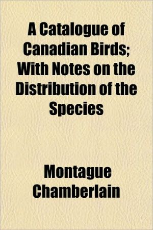 A Catalogue of Canadian Birds; With Notes on the Distribution of the Species - Montague Chamberlain