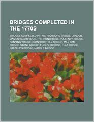 Bridges Completed in the 1770s: Bridges Completed in 1778, Richmond Bridge, London, Maidenhead Bridge, the Iron Bridge, Pulteney Bridge, Sonning Bridg - Source Wikipedia, LLC Books (Editor)