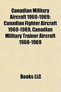 Canadian Military Aircraft 1960-1969: Canadian Fighter Aircraft 1960-1969, Canadian Military Trainer Aircraft 1960-1969