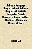 Crime in Hungary: Hungarian Bank Robbers, Hungarian Criminals, Hungarian Female Murderers, Hungarian Mass Murderers, Hungarian Murder Vi