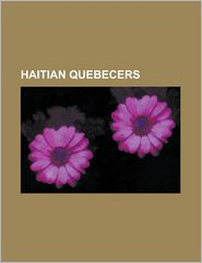 Haitian Quebecers: Anthony Kavanagh, Antoine Craan, Claude Vilgrain, Dany Laferriere, David Loiseau, Felix Brillant, Gary Klang, Georges - Source Wikipedia, Books Group (Editor), Created by LLC Books