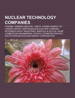 Nuclear Technology Companies: Toshiba, Siemens, Bechtel, Areva, Atomic Energy of Canada Limited, Westinghouse Electric Company