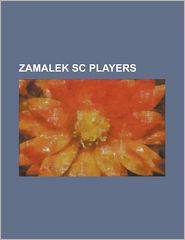 Zamalek SC Players: Abdelwahed El-Sayed, Abdel Halim Ali, Abdullah Quaye, Abdul Hamid Bassiouny, Abdul Rahim Ayew, Abou Kone, Adel El Maam - Source Wikipedia, Created by LLC Books