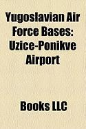 Yugoslavian Air Force Bases: U Ice-Ponikve Airport, Eljava Air Base, Kraljevo-La Evci Airport, Batajnica Air Base, Sombor Airport