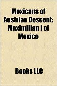 Mexicans of Austrian Descent: Maximilian I of Mexico