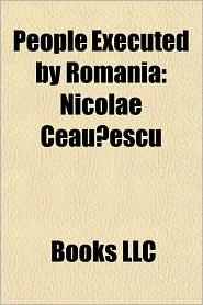 People executed by Romania: People executed by Communist Romania, People executed by the Kingdom of Romania, Nicolae Ceau escu, Ion Antonescu - Source: Wikipedia