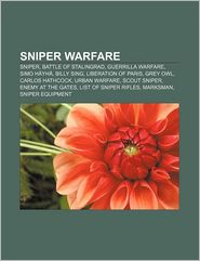 Sniper Warfare: Sniper, Battle of Stalingrad, Guerrilla Warfare, Simo Hayha, Billy Sing, Liberation of Paris, Grey Owl, Carlos Hathcoc - Source Wikipedia, LLC Books (Editor)