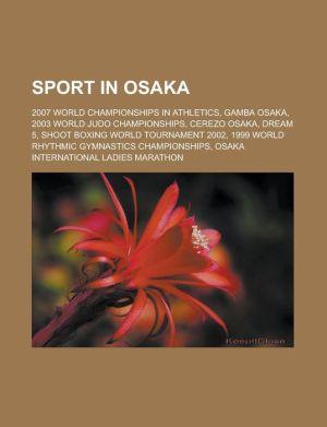 Sport in Osaka: 2007 World Championships in Athletics, Gamba Osaka, 2003 World Judo Championships, Cerezo Osaka, Dream 5, Shoot Boxing World Tournament 2002, 1999 World Rhythmic Gymnastics Championships