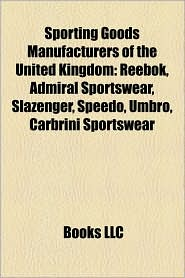 Sporting Goods Manufacturers Of The United Kingdom - Books Llc