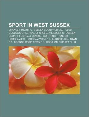 Sport in West Sussex: Crawley Town F.C, Sussex County Cricket Club, Goodwood Festival of Speed, Arundel F.C, Sussex County Football League