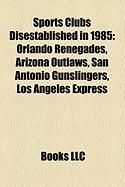 Sports Clubs Disestablished in 1985: Orlando Renegades, Arizona Outlaws, San Antonio Gunslingers, Los Angeles Express