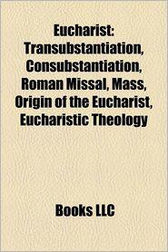 Eucharist: Transubstantiation, Consubstantiation, Roman Missal, Mass, Origin of the Eucharist, Eucharistic theology - Source: Wikipedia