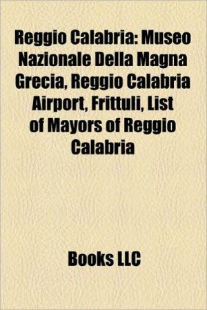 Reggio Calabria: People from Reggio Calabria, Reggina Calcio, Museo Nazionale Della Magna Grecia, Donatella Versace, Pasquale Condello - LLC Books (Editor)