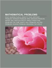 Mathematical Problems: Eight Queens Puzzle, Knight's Tour, Birthday Problem, Waring's Problem, Mrs. Miniver's Problem, Water, Gas - Source Wikipedia, LLC Books (Editor)
