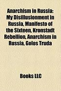 Anarchism in Russia: My Disillusionment in Russia, Manifesto of the Sixteen, Kronstadt Rebellion, Anarchism in Russia, Golos Truda