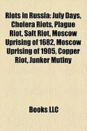 Riots in Russia: July Days, Cholera Riots, Plague Riot, Salt Riot, Moscow Uprising of 1682, Moscow Uprising of 1905, Copper Riot, Junke