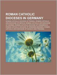 Roman Catholic Dioceses in Germany: Roman Catholic Diocese of Passau, Roman Catholic Archdiocese of Berlin - Source Wikipedia, LLC Books (Editor)
