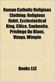 Roman Catholic Religious Clothing: Religious Habit, Ecclesiastical Ring, Cilice, Sanbenito, Privil ge Du Blanc, Vimpa, Wimple