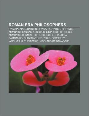 Roman era philosophers: Hypatia, Apollonius of Tyana, Plutarch, Plotinus, Ammonius Saccas, Aedesius, Simplicius of Cilicia, Ammonius Hermiae