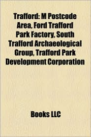 Trafford: Buildings and Structures in Trafford, Education in Trafford, Geography of Trafford, Local Government in Trafford - LLC Books (Editor)