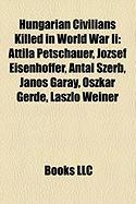 Hungarian Civilians Killed in World War II: Attila Petschauer, Jozsef Eisenhoffer, Antal Szerb, Janos Garay, Oszkar Gerde, Laszlo Weiner