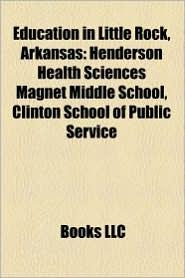 Education in Little Rock, Arkansas: High Schools in Little Rock, Arkansas, Little Rock School District, Museums in Little Rock, Arkansas - LLC Books (Editor)