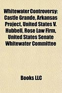 Whitewater Controversy: Castle Grande, Arkansas Project, United States V. Hubbell, Rose Law Firm, United States Senate Whitewater Committee