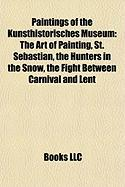 Paintings of the Kunsthistorisches Museum: The Art of Painting, St. Sebastian, the Hunters in the Snow, the Fight Between Carnival and Lent