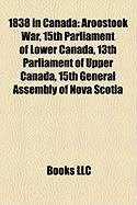 1838 in Canada: Aroostook War, 15th Parliament of Lower Canada, 13th Parliament of Upper Canada, 15th General Assembly of Nova Scotia