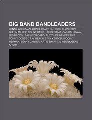 Big Band Bandleaders: Benny Goodman, Lionel Hampton, Duke Ellington, Glenn Miller, Count Basie, Louis Prima, Cab Calloway, Les Brown - Source Wikipedia, LLC Books (Editor)
