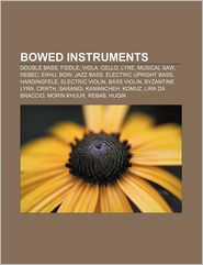 Bowed Instruments: Double Bass, Fiddle, Viola, Cello, Lyre, Musical Saw, Rebec, Erhu, Bow, Jazz Bass, Electric Upright Bass, Hardingfele - Source Wikipedia, LLC Books (Editor), Books Group (Editor)