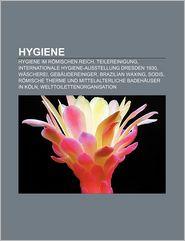 Hygiene: Hygiene Im R Mischen Reich, Teilereinigung, Internationale Hygiene-Ausstellung Dresden 1930, W Scherei, Geb Udereinige - Quelle Wikipedia, Bucher Gruppe (Editor)