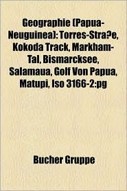 Geographie (Papua-Neuguinea): Berg in Papua-Neuguinea, Bucht in Papua-Neuguinea, Distrikt in Papua-Neuguinea, Fluss in Papua-Neuguinea - Bucher Gruppe (Editor)