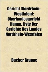 Gericht (Nordrhein-Westfalen): Amtsgericht (Nordrhein-Westfalen), Arbeitsgericht (Nordrhein-Westfalen), Gericht (Bonn), Gericht (Dortmund) - Bucher Gruppe (Editor)