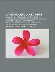 Makromolekulare Chemie: Monomer, Makromolek L, Kristallisation, Organische Elektronik, Polymerchemie, Sph Rolith, Hohllatex - Quelle Wikipedia, Bucher Gruppe (Editor)