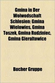 Gmina in Der Woiwodschaft Schlesien: Gliwice, Ywiec, Kattowitz, Racib Rz, Bielsko-Bia A, Chorz W, Pszczyna, Zabrze, Lubliniec, Wi Toch Owice - Bucher Gruppe (Editor)