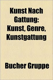 Kunst Nach Gattung: Angewandte Kunst, Bildende Kunst, Darstellende Kunst, Realismus, Bauhaus, Videokunst, Kunstgewerbe, Genre - Bucher Gruppe (Editor)