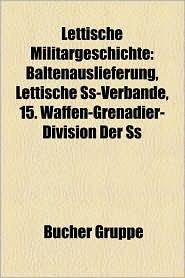 Lettische Milit Rgeschichte: Lettischer Unabh Ngigkeitskrieg, Baltische Landeswehr, Baltenauslieferung, Eiserne Division - Bucher Gruppe (Editor)