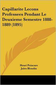 Capillarite Lecons Professees Pendant Le Deuxieme Semestre 1888-1889 (1895) - Henri Poincare, Jules Blondin