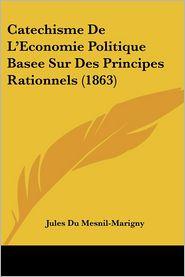 Catechisme De L'Economie Politique Basee Sur Des Principes Rationnels (1863) - Jules Du Mesnil-Marigny