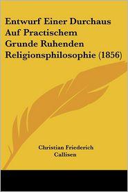Entwurf Einer Durchaus Auf Practischem Grunde Ruhenden Religionsphilosophie (1856) - Christian Friederich Callisen