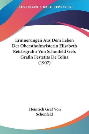 Erinnerungen Aus Dem Leben Der Obersthofmeisterin Elisabeth Reichsgrafin Von Schonfeld Geb. Grafin Festetits De Tolna (1907) - Heinrich Graf Von Schonfeld (Editor)