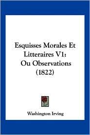 Esquisses Morales Et Litteraires V1 - Washington Irving
