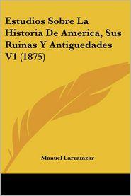Estudios Sobre La Historia De America, Sus Ruinas Y Antiguedades V1 (1875) - Manuel Larrainzar