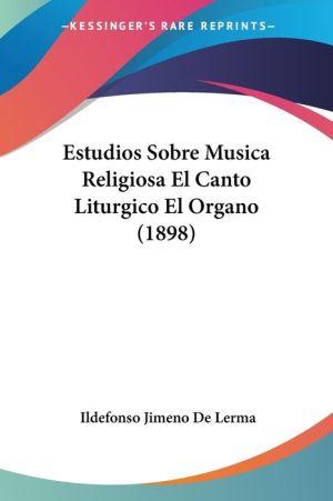 Estudios Sobre Musica Religiosa El Canto Liturgico El Organo (1898)