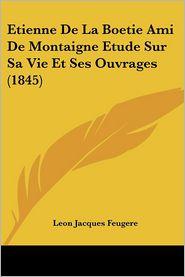 Etienne De La Boetie Ami De Montaigne Etude Sur Sa Vie Et Ses Ouvrages (1845) - Leon Jacques Feugere