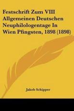 Festschrift Zum VIII Allgemeinen Deutschen Neuphilologentage in Wien Pfingsten, 1898 (1898) - Jakob Schipper (editor)